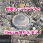 [iOS11]マップに新機能!都市をヘリコプターで観光してる気分になれる「Flyover」