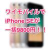 【追記あり】乗換・新規はお得!ワイモバイルのiPhone SEが一括9800円(税別)!!